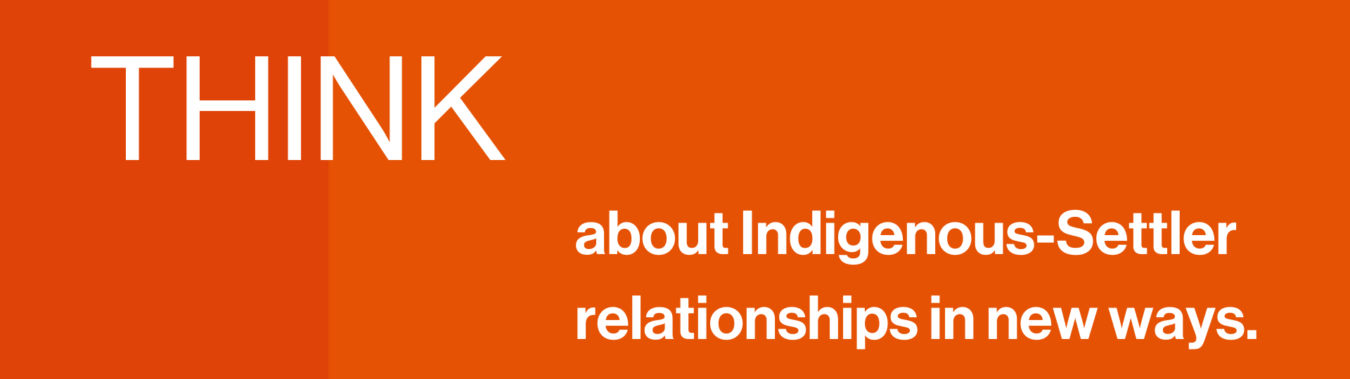 THINK about Indigenous-Settler relationships in new ways.